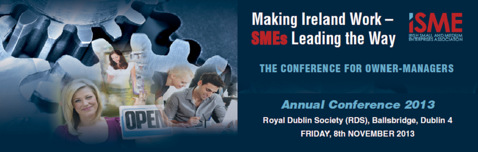 "ISME ANNUAL CONFERENCE 2013 ""MAKING IRELAND WORK-SMEs LEADING THE WAY"""